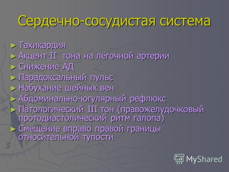 Сердечно-сосудистая система Тахикардия Тахикардия Акцент II тона на лёгочной артерии Акцент II тона на лёгочной артерии Снижение АД Снижение АД Парадоксальный пульс Парадоксальный пульс Набухание шейных вен Набухание шейных вен Абдоминально-югулярный