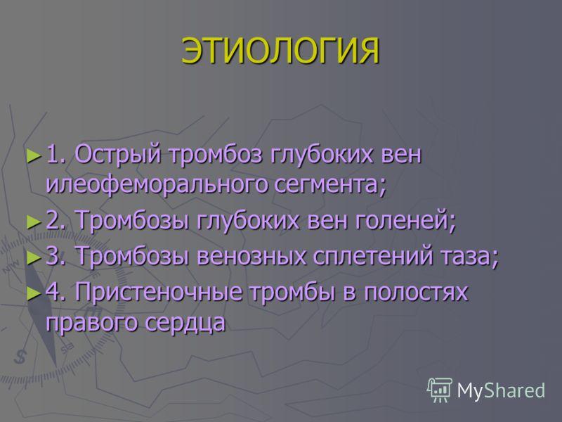 ЭТИОЛОГИЯ 1. Острый тромбоз глубоких вен илеофеморального сегмента; 1. Острый тромбоз глубоких вен илеофеморального сегмента; 2. Тромбозы глубоких вен голеней; 2. Тромбозы глубоких вен голеней; 3. Тромбозы венозных сплетений таза; 3. Тромбозы венозны