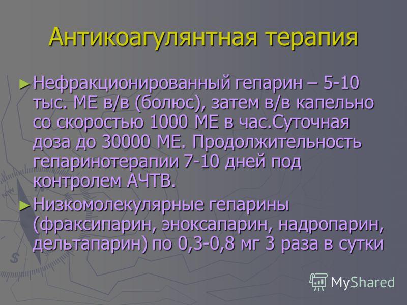 Антикоагулянтная терапия Нефракционированный гепарин – 5-10 тыс. МЕ в/в (болюс), затем в/в капельно со скоростью 1000 МЕ в час.Суточная доза до 30000 МЕ. Продолжительность гепаринотерапии 7-10 дней под контролем АЧТВ. Нефракционированный гепарин – 5-