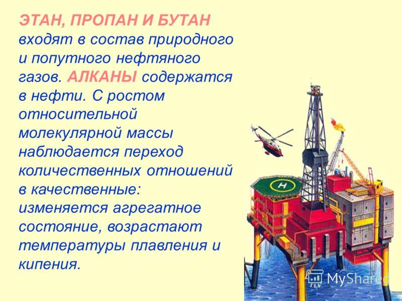 ЭТАН, ПРОПАН И БУТАН входят в состав природного и попутного нефтяного газов. АЛКАНЫ содержатся в нефти. С ростом относительной молекулярной массы наблюдается переход количественных отношений в качественные: изменяется агрегатное состояние, возрастают
