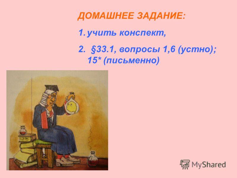 ДОМАШНЕЕ ЗАДАНИЕ: 1.учить конспект, 2. §33.1, вопросы 1,6 (устно); 15* (письменно)