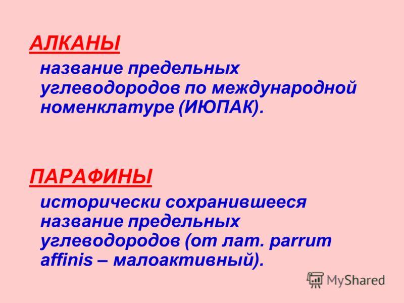 АЛКАНЫ название предельных углеводородов по международной номенклатуре (ИЮПАК). ПАРАФИНЫ исторически сохранившееся название предельных углеводородов (
