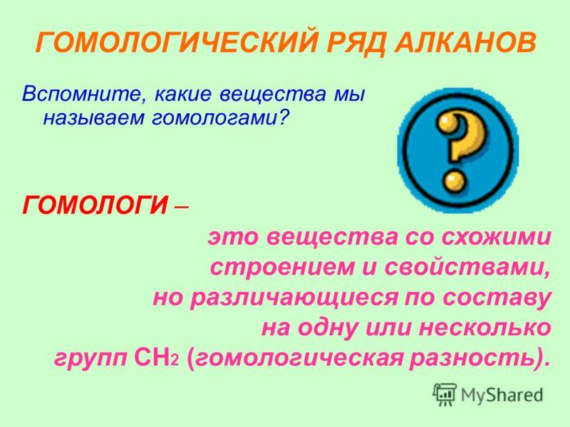 ГОМОЛОГИЧЕСКИЙ РЯД АЛКАНОВ Вспомните, какие вещества мы называем гомологами? ГОМОЛОГИ – это вещества со схожими строением и свойствами, но различающиеся по составу на одну или несколько групп CH 2 (гомологическая разность).