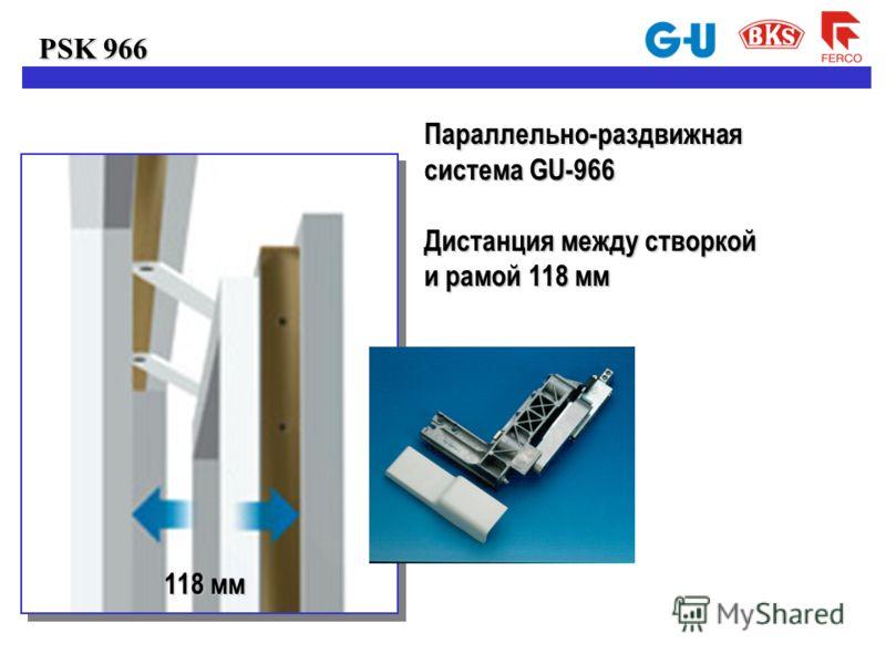PSK 966 Параллельно-раздвижная система GU-966 Дистанция между створкой и рамой 118 мм 118 мм