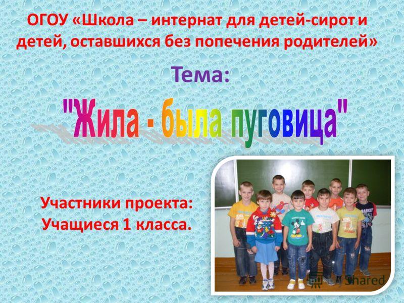 ОГОУ «Школа – интернат для детей-сирот и детей, оставшихся без попечения родителей» Участники проекта: Учащиеся 1 класса. Тема: