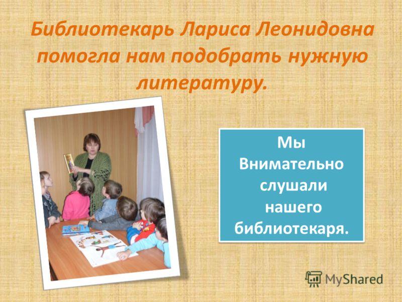 Библиотекарь Лариса Леонидовна помогла нам подобрать нужную литературу. Мы Внимательно слушали нашего библиотекаря. Мы Внимательно слушали нашего библиотекаря.