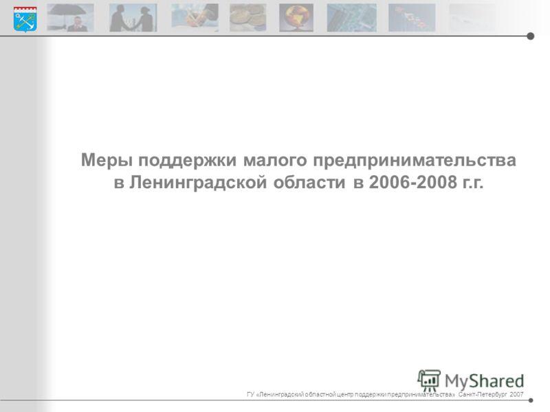 Меры поддержки малого предпринимательства в Ленинградской области в 2006-2008 г.г. ГУ «Ленинградский областной центр поддержки предпринимательства» Санкт-Петербург 2007