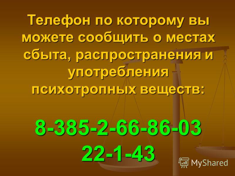 Телефон по которому вы можете сообщить о местах сбыта, распространения и употребления психотропных веществ: 8-385-2-66-86-03 22-1-43