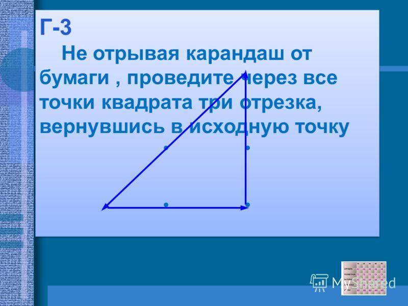 Г-3 Не отрывая карандаш от бумаги, проведите через все точки квадрата три отрезка, вернувшись в исходную точку Г-3 Не отрывая карандаш от бумаги, проведите через все точки квадрата три отрезка, вернувшись в исходную точку