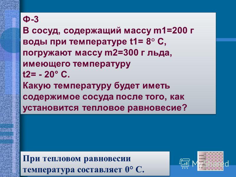 Ф-3 В сосуд, содержащий массу m1=200 г воды при температуре t1= 8° C, погружают массу m2=300 г льда, имеющего температуру t2= - 20° C. Какую температуру будет иметь содержимое сосуда после того, как установится тепловое равновесие? Ф-3 В сосуд, содер