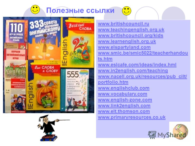 Полезные ссылки www.britishcouncil.ru www.teachingenglish.org.uk www.britishcouncil.org/kids www.learnenglish.org.uk www.elspartyland.com www.smic.be/smic5022/teacherhandou ts.htm www.eslcafe.com/ideas/index.hml www.in2english.com/teaching www.nacell