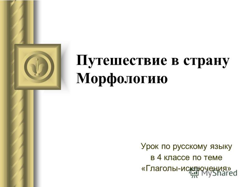 Путешествие в страну Морфологию Урок по русскому языку в 4 классе по теме «Глаголы-исключения»