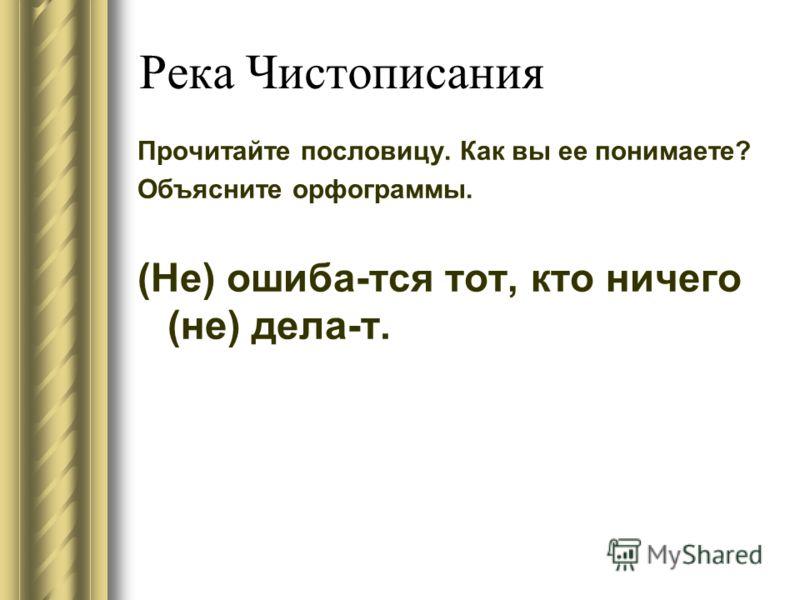 Река Чистописания Прочитайте пословицу. Как вы ее понимаете? Объясните орфограммы. (Не) ошиба-тся тот, кто ничего (не) дела-т.