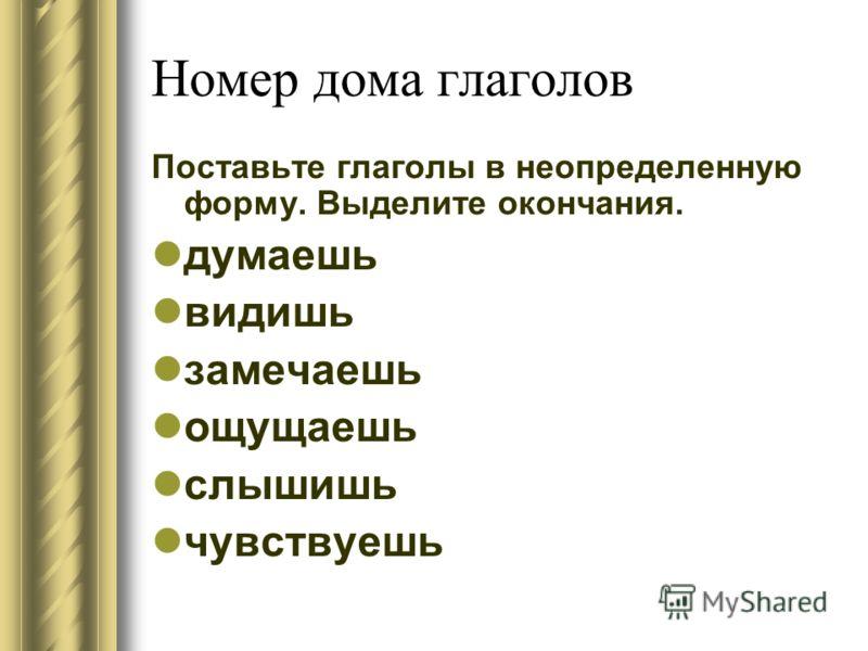 Номер дома глаголов Поставьте глаголы в неопределенную форму. Выделите окончания. думаешь видишь замечаешь ощущаешь слышишь чувствуешь