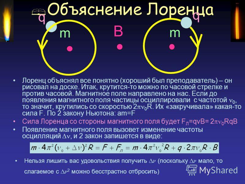 Объяснение Лоренца Лоренц объяснял все понятно (хороший был преподаватель) – он рисовал на доске. Итак, крутится-то можно по часовой стрелке и против часовой. Магнитное поле направлено на нас. Если до появления магнитного поля частицы осциллировали с