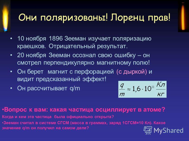 Они поляризованы! Лоренц прав! 10 ноября 1896 Зееман изучает поляризацию краешков. Отрицательный результат. 20 ноября Зееман осознал свою ошибку – он смотрел перпендикулярно магнитному полю! Он берет магнит с перфорацией (с дыркой) и видит предсказан