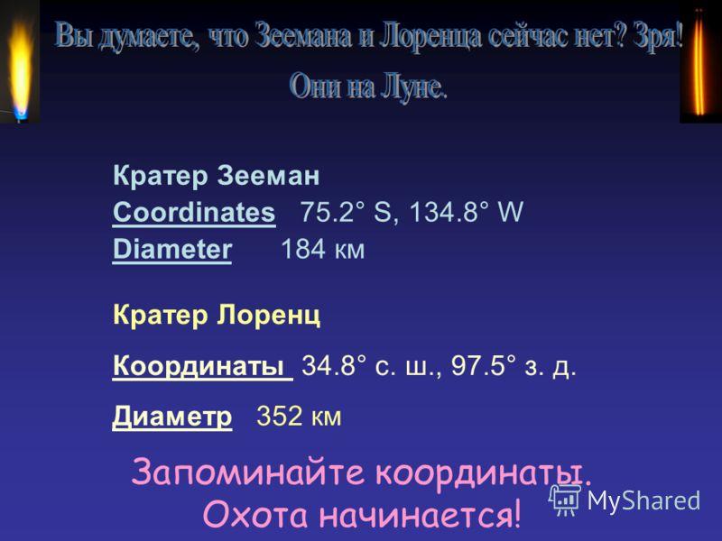 Запоминайте координаты. Охота начинается! Кратер Зееман Coordinates 75.2° S, 134.8° W Diameter 184 км Кратер Лоренц Координаты 34.8° с. ш., 97.5° з. д. Диаметр 352 км
