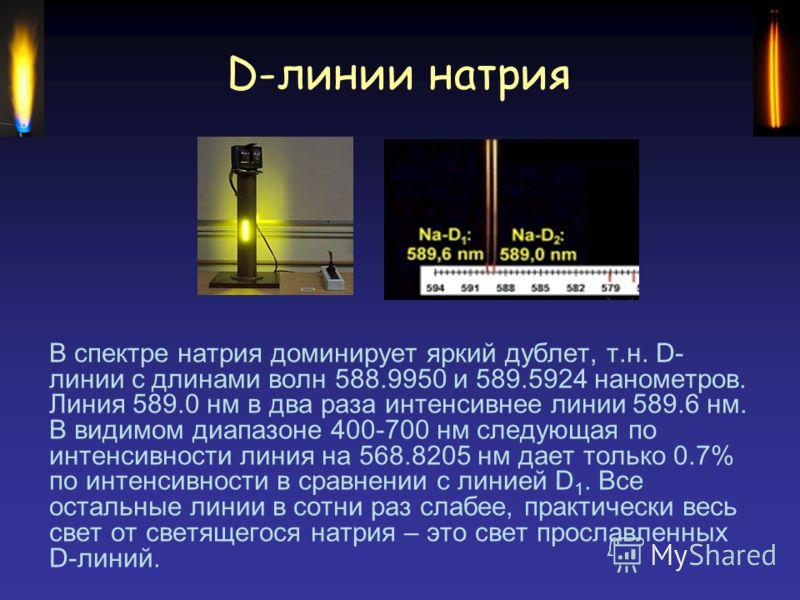 D-линии натрия В спектре натрия доминирует яркий дублет, т.н. D- линии с длинами волн 588.9950 и 589.5924 нанометров. Линия 589.0 нм в два раза интенсивнее линии 589.6 нм. В видимом диапазоне 400-700 нм следующая по интенсивности линия на 568.8205 нм