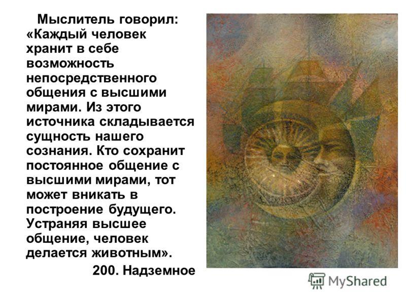 Мыслитель говорил: «Каждый человек хранит в себе возможность непосредственного общения с высшими мирами. Из этого источника складывается сущность нашего сознания. Кто сохранит постоянное общение с высшими мирами, тот может вникать в построение будуще