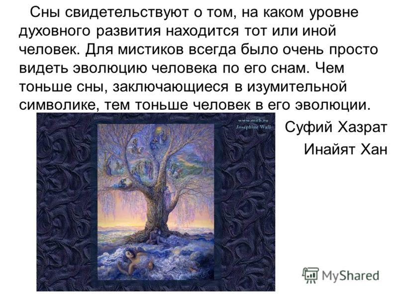 Сны свидетельствуют о том, на каком уровне духовного развития находится тот или иной человек. Для мистиков всегда было очень просто видеть эволюцию человека по его снам. Чем тоньше сны, заключающиеся в изумительной символике, тем тоньше человек в его