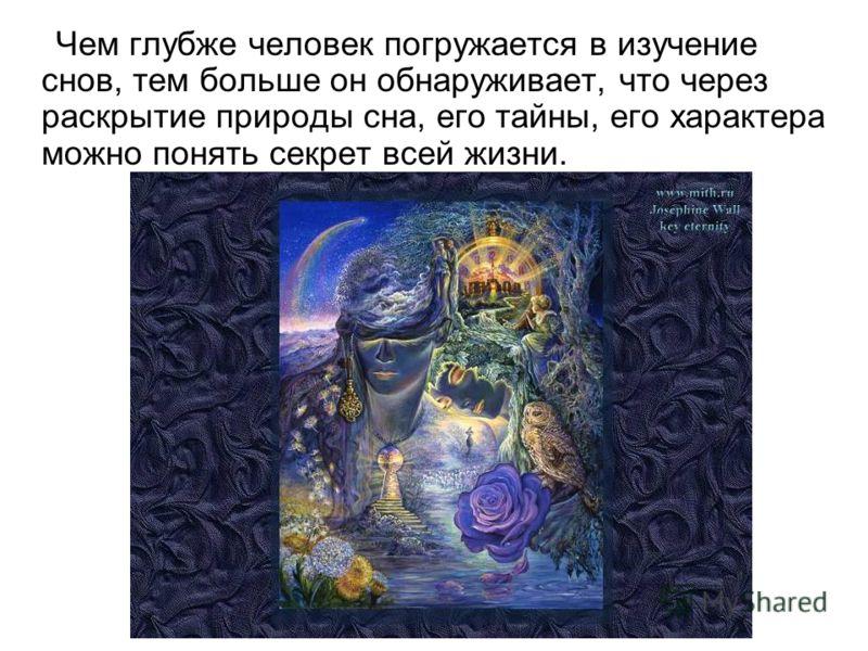 Чем глубже человек погружается в изучение снов, тем больше он обнаруживает, что через раскрытие природы сна, его тайны, его характера можно понять секрет всей жизни.
