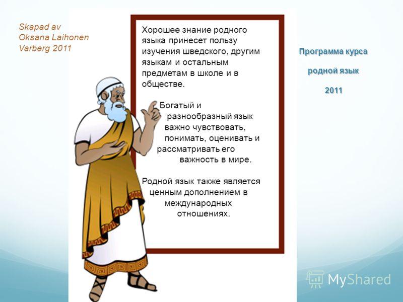 Программа курса родной язык 2011 Хорошее знание родного языка принесет пользу изучения шведского, другим языкам и остальным предметам в школе и в обществе. Богатый и разнообразный язык важно чувствовать, понимать, оценивать и рассматривать его важнос