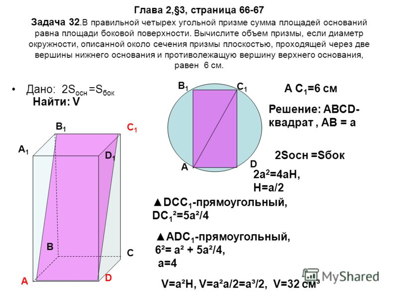 Глава 2,§3, страница 66-67 Задача 32.В правильной четырех угольной призме сумма площадей оснований равна площади боковой поверхности. Вычислите объем призмы, если диаметр окружности, описанной около сечения призмы плоскостью, проходящей через две вер