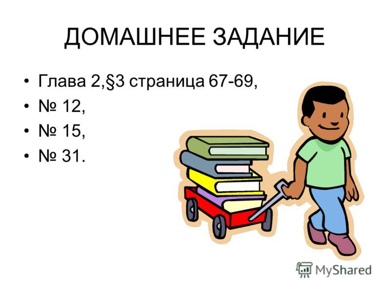 ДОМАШНЕЕ ЗАДАНИЕ Глава 2,§3 страница 67-69, 12, 15, 31.