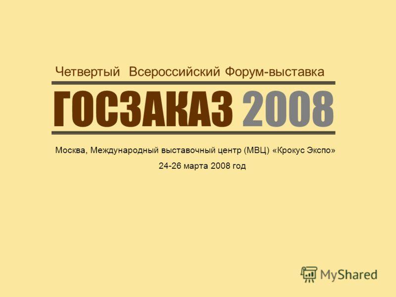 ГОСЗАКАЗ 2008 Четвертый Всероссийский Форум-выставка Москва, Международный выставочный центр (МВЦ) «Крокус Экспо» 24-26 марта 2008 год