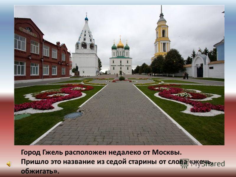 Город Гжель расположен недалеко от Москвы. Пришло это название из седой старины от слова «жечь, обжигать».
