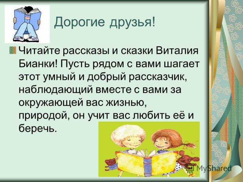 Дорогие друзья! Читайте рассказы и сказки Виталия Бианки! Пусть рядом с вами шагает этот умный и добрый рассказчик, наблюдающий вместе с вами за окружающей вас жизнью, природой, он учит вас любить её и беречь.