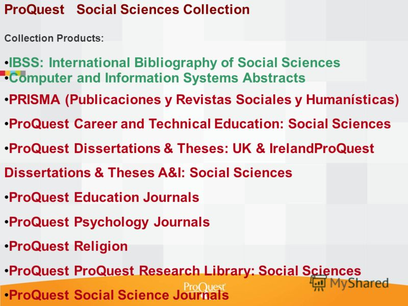 ProQuest Social Sciences Collection Collection Products: IBSS: International Bibliography of Social Sciences Computer and Information Systems Abstracts PRISMA (Publicaciones y Revistas Sociales y Humanísticas) ProQuest Career and Technical Education: