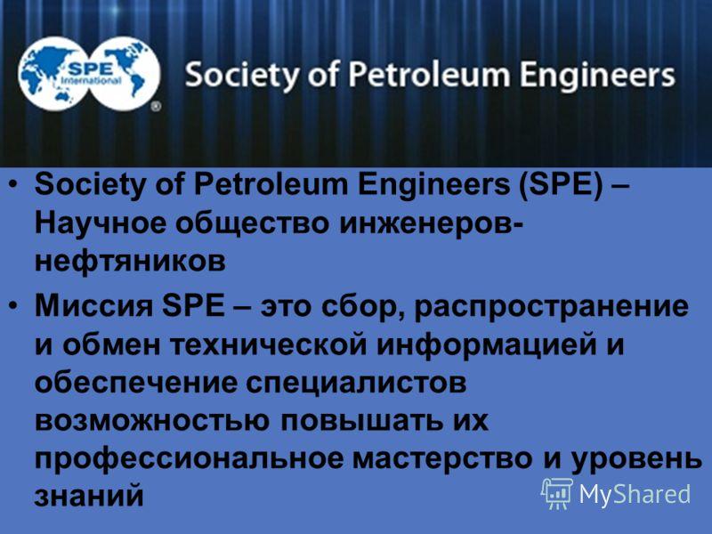Society of Petroleum Engineers (SPE) – Научное общество инженеров- нефтяников Миссия SPE – это сбор, распространение и обмен технической информацией и обеспечение специалистов возможностью повышать их профессиональное мастерство и уровень знаний