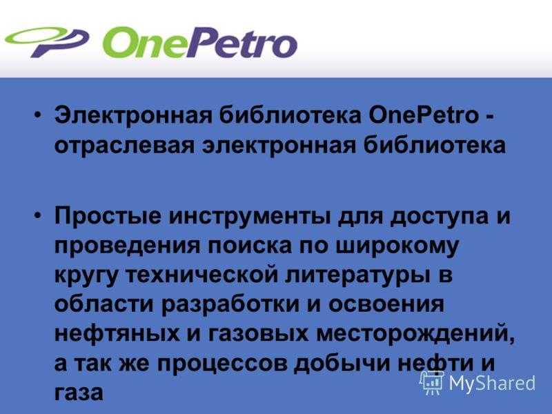 Электронная библиотека OnePetro - отраслевая электронная библиотека Простые инструменты для доступа и проведения поиска по широкому кругу технической литературы в области разработки и освоения нефтяных и газовых месторождений, а так же процессов добы