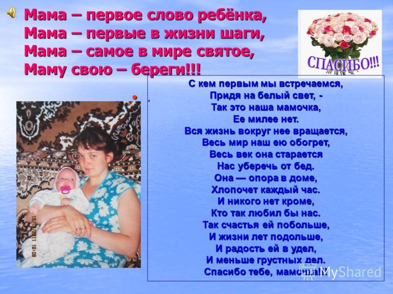 Мама – первое слово ребёнка, Мама – первые в жизни шаги, Мама – самое в мире святое, Маму свою – береги!!!. С кем первым мы встречаемся, Придя на белый свет, - Так это наша мамочка, Ее милее нет. Вся жизнь вокруг нее вращается, Весь мир наш ею обогре