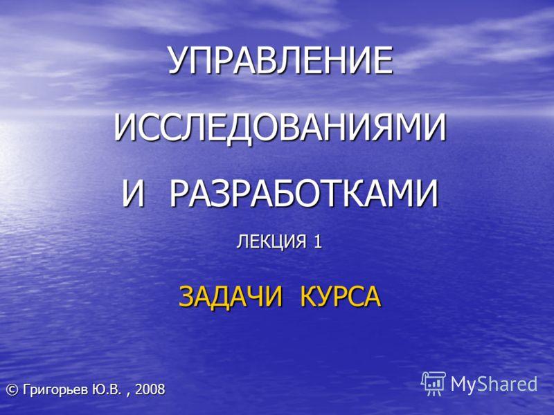 УПРАВЛЕНИЕ ИССЛЕДОВАНИЯМИ И РАЗРАБОТКАМИ ЛЕКЦИЯ 1 ЗАДАЧИ КУРСА © Григорьев Ю.В., 2008