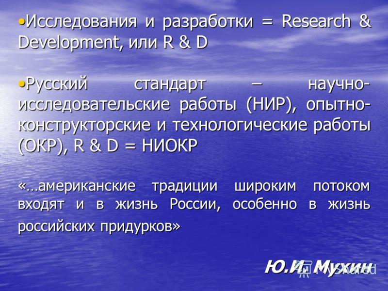 Исследования и разработки = Research & Development, или R & DИсследования и разработки = Research & Development, или R & D Русский стандарт – научно- исследовательские работы (НИР), опытно- конструкторские и технологические работы (ОКР), R & D = НИОК