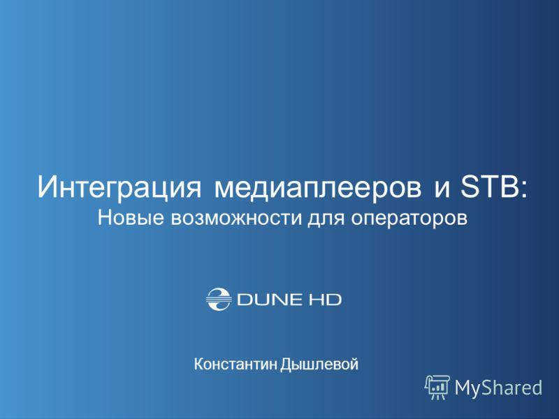 Интеграция медиаплееров и STB: Новые возможности для операторов Константин Дышлевой