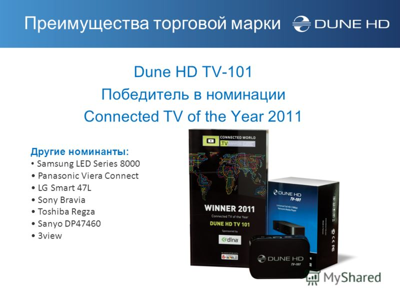 Dune HD TV-101 Победитель в номинации Connected TV of the Year 2011 Другие номинанты: Samsung LED Series 8000 Panasonic Viera Connect LG Smart 47L Sony Bravia Toshiba Regza Sanyo DP47460 3view Преимущества торговой марки