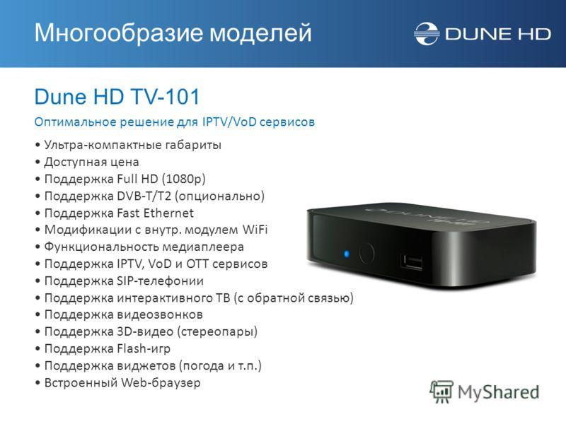 Dune HD TV-101 Оптимальное решение для IPTV/VoD сервисов Многообразие моделей Ультра-компактные габариты Доступная цена Поддержка Full HD (1080p) Поддержка DVB-T/T2 (опционально) Поддержка Fast Ethernet Модификации с внутр. модулем WiFi Функционально