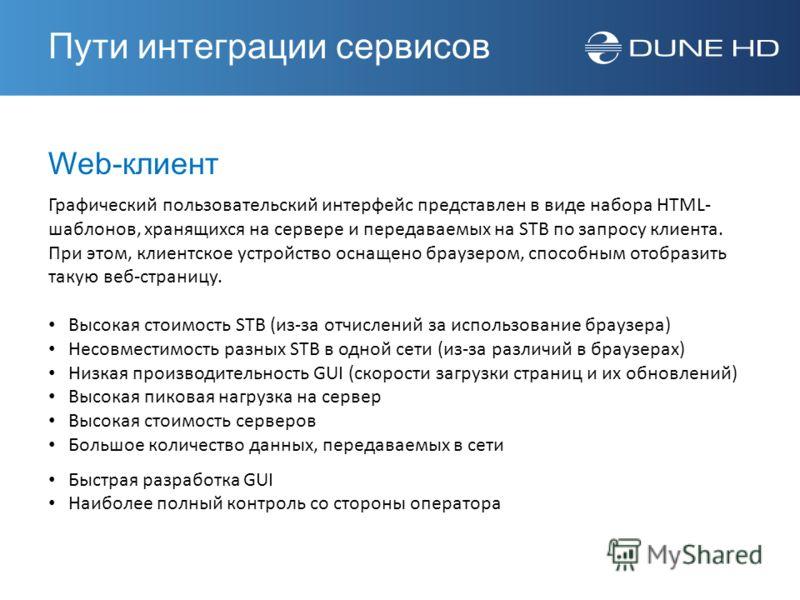 Web-клиент Графический пользовательский интерфейс представлен в виде набора HTML- шаблонов, хранящихся на сервере и передаваемых на STB по запросу клиента. При этом, клиентское устройство оснащено браузером, способным отобразить такую веб-страницу. В
