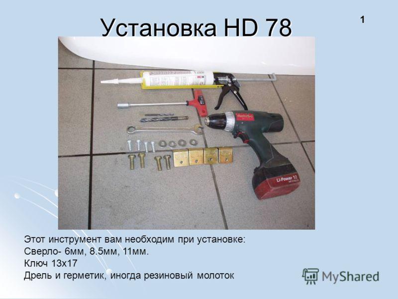 1 Этот инструмент вам необходим при установке: Сверло- 6мм, 8.5мм, 11мм. Ключ 13х17 Дрель и герметик, иногда резиновый молоток Установка HD 78