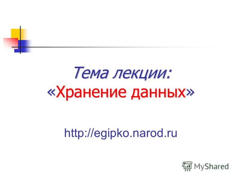 Тема лекции: «Хранение данных» http://egipko.narod.ru