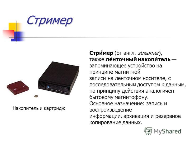 Стример Стри́мер (от англ. streamer), также ле́нточный накопи́тель запоминающее устройство на принципе магнитной записи на ленточном носителе, с последовательным доступом к данным, по принципу действия аналогичен бытовому магнитофону. Основное назнач