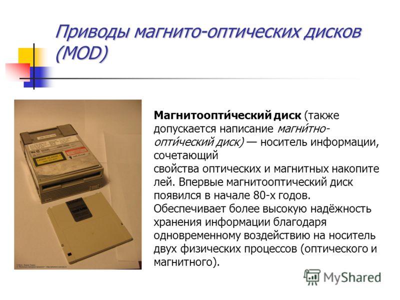 Приводы магнито-оптических дисков (MOD) Магнитоопти́ческий диск (также допускается написание магни́тно- опти́ческий диск) носитель информации, сочетающий свойства оптических и магнитных накопите лей. Впервые магнитооптический диск появился в начале 8