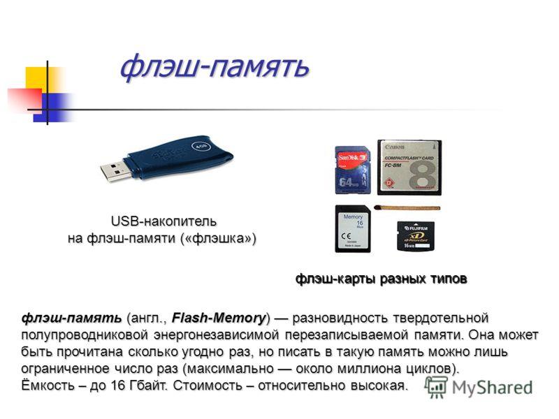 флэш-память флэш-карты разных типов флэш-память (англ., Flash-Memory) разновидность твердотельной полупроводниковой энергонезависимой перезаписываемой памяти. Она может быть прочитана сколько угодно раз, но писать в такую память можно лишь ограниченн