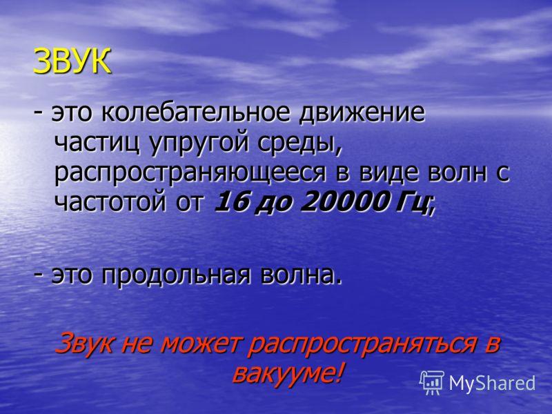 ЗВУК - это колебательное движение частиц упругой среды, распространяющееся в виде волн с частотой от 16 до 20000 Гц; - это продольная волна. Звук не может распространяться в вакууме!
