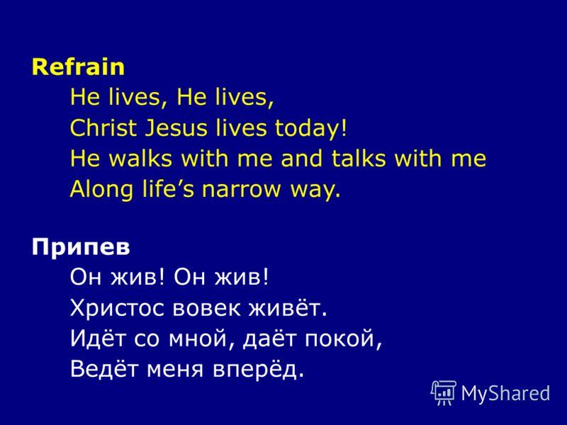 Refrain He lives, Christ Jesus lives today! He walks with me and talks with me Along lifes narrow way. Припев Он жив! Христос вовек живёт. Идёт со мной, даёт покой, Ведёт меня вперёд.