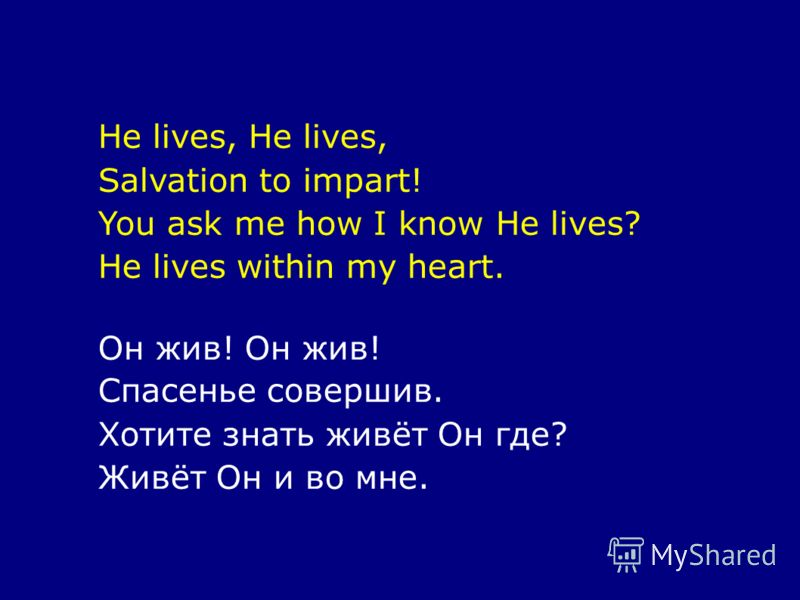 He lives, Salvation to impart! You ask me how I know He lives? He lives within my heart. Он жив! Спасенье совершив. Хотите знать живёт Он где? Живёт Он и во мне.