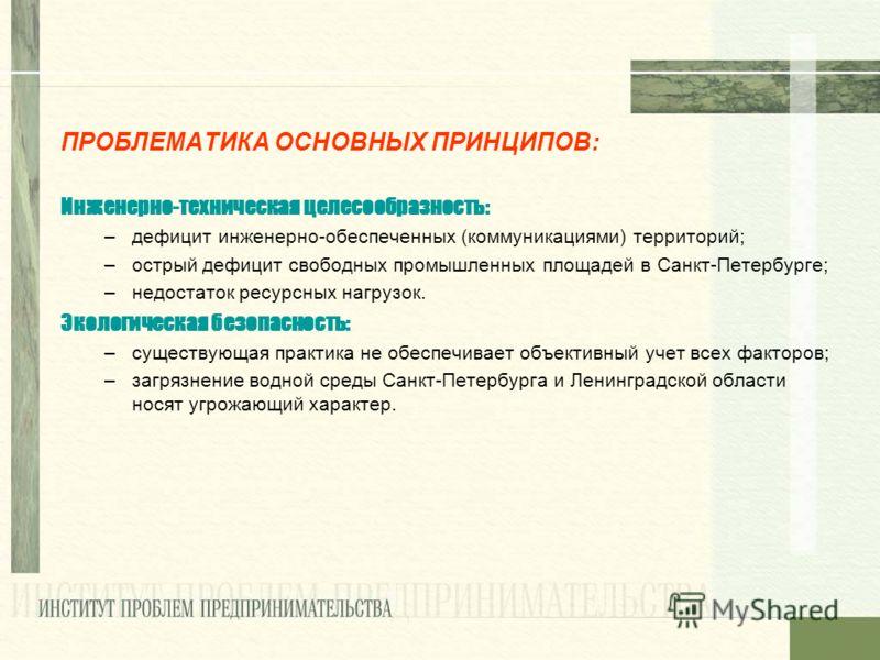 ПРОБЛЕМАТИКА ОСНОВНЫХ ПРИНЦИПОВ: Инженерно-техническая целесообразность: –дефицит инженерно-обеспеченных (коммуникациями) территорий; –острый дефицит свободных промышленных площадей в Санкт-Петербурге; –недостаток ресурсных нагрузок. Экологическая бе